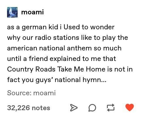 Text - moami as a german kid i Used to wonder why our radio stations like to play the american national anthem so much until a friend explained to me that Country Roads Take Me Home is not in fact you guys' national hymn... Source: moami 32,226 notes A