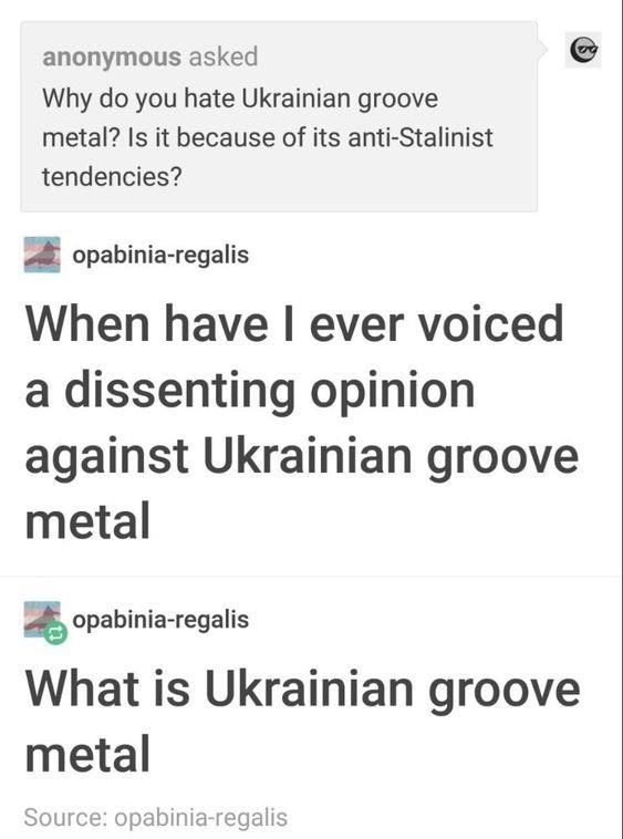 Text - anonymous asked Why do you hate Ukrainian groove metal? Is it because of its anti-Stalinist tendencies? opabinia-regalis When have I ever voiced a dissenting opinion against Ukrainian groove metal opabinia-regalis What is Ukrainian groove metal Source: opabinia-regalis