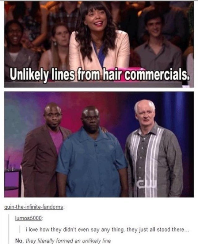 People - Unlikely lines from hair commercials. quin-the-infinite-fandoms: lumos5000: i love how they didn't even say any thing. they just all stood there... No, they literally formed an unlikely line
