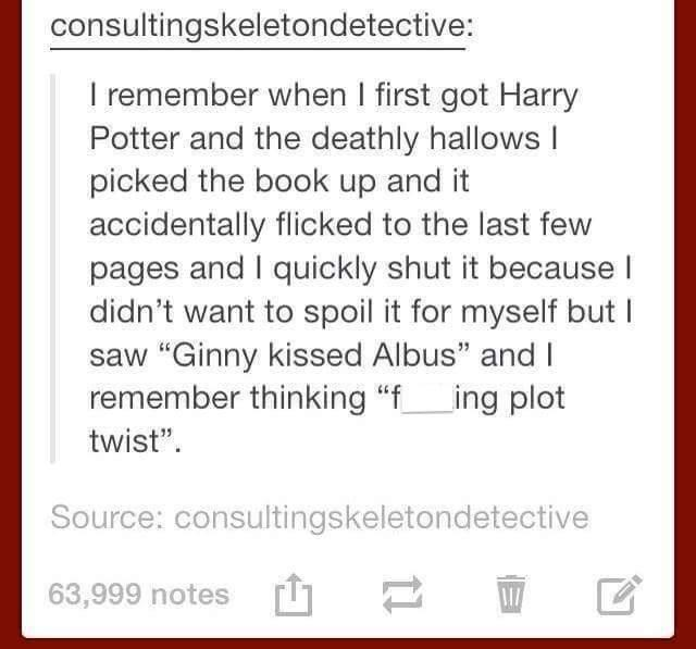 """Text - consultingskeletondetective: I remember when I first got Harry Potter and the deathly hallows I picked the book up and it accidentally flicked to the last few pages and I quickly shut it because I didn't want to spoil it for myself but I saw """"Ginny kissed Albus"""" and I remember thinking """"fing plot twist"""". Source: consultingskeletondetective 63,999 notes T1"""