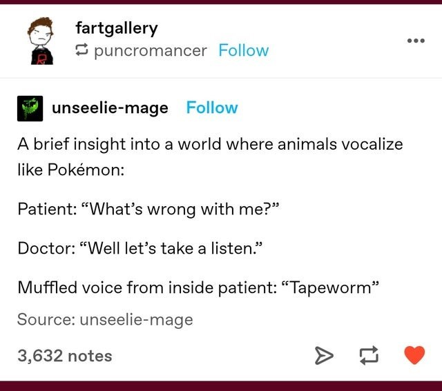 """Text - fartgallery - puncromancer Follow unseelie-mage Follow A brief insight into a world where animals vocalize like Pokémon: Patient: """"What's wrong with me?"""" Doctor: """"Well let's take a listen."""" Muffled voice from inside patient: """"Tapeworm"""" Source: unseelie-mage 3,632 notes"""