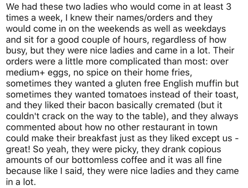 Text - We had these two ladies who would come in at least 3 times a week, I knew their names/orders and they would come in on the weekends as well as weekdays and sit for a good couple of hours, regardless of how busy, but they were nice ladies and came in a lot. Their orders were a little more complicated than most: over medium+ eggs, no spice on their home fries, sometimes they wanted a gluten free English muffin but sometimes they wanted tomatoes instead of their toast, and they liked their b