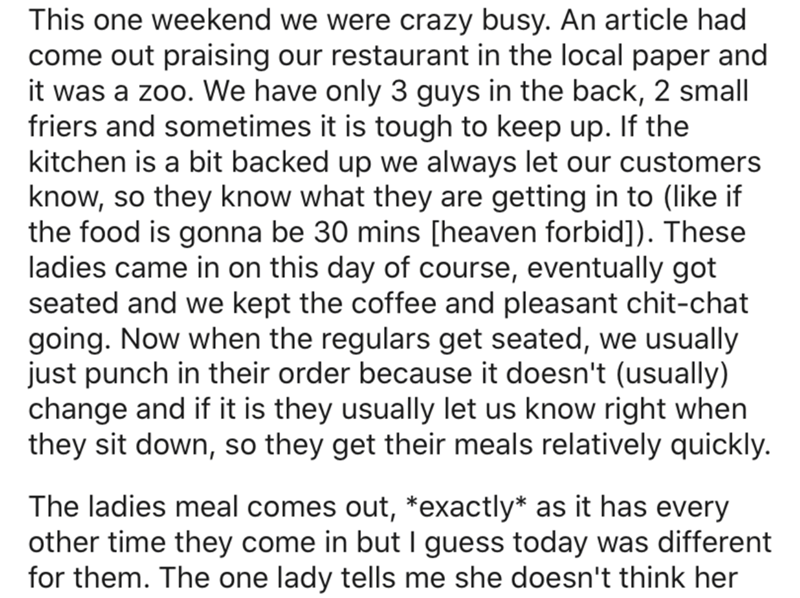 Text - This one weekend we were crazy busy. An article had come out praising our restaurant in the local paper and it was a zoo. We have only 3 guys in the back, 2 small friers and sometimes it is tough to keep up. If the kitchen is a bit backed up we always let our customers know, so they know what they are getting in to (like if the food is gonna be 30 mins [heaven forbid]). These ladies came in on this day of course, eventually got seated and we kept the coffee and pleasant chit-chat going. N