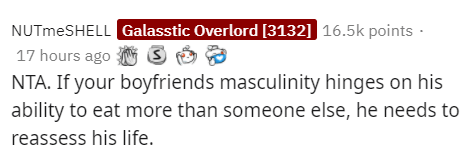 Text - NUTmeSHELL Galasstic Overlord [3132] 16.5k points · 17 hours ago S NTA. If your boyfriends masculinity hinges on his ability to eat more than someone else, he needs to reassess his life.