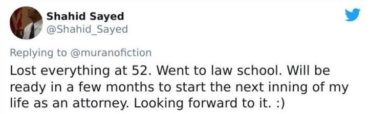 Text - Shahid Sayed @Shahid Sayed Replying to @muranofiction Lost everything at 52. Went to law school. Will be ready in a few months to start the next inning of my life as an attorney. Looking forward to it. :)