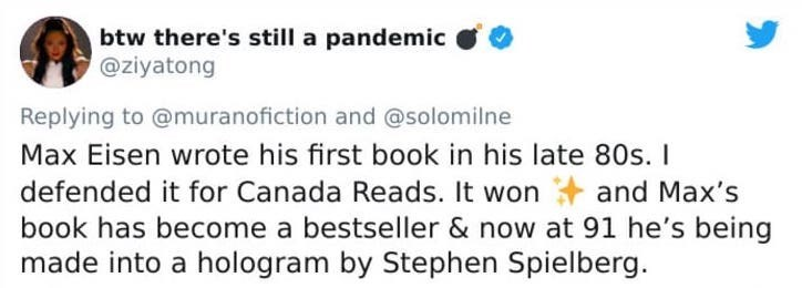 Text - btw there's still a pandemic @ziyatong Replying to @muranofiction and @solomilne Max Eisen wrote his first book in his late 80s. I defended it for Canada Reads. It won + and Max's book has become a bestseller & now at 91 he's being made into a hologram by Stephen Spielberg.