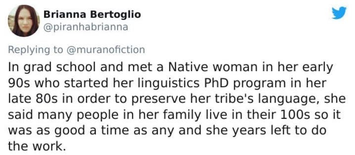 Text - Text - Brianna Bertoglio @piranhabrianna Replying to @muranofiction In grad school and met a Native woman in her early 90s who started her linguistics PhD program in her late 80s in order to preserve her tribe's language, she said many people in her family live in their 100s so it was as good a time as any and she years left to do the work.