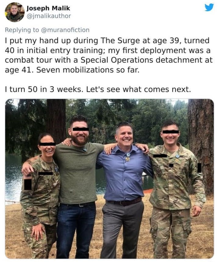 Text - Soldier - Joseph Malik @jmalikauthor Replying to @muranofiction I put my hand up during The Surge at age 39, turned 40 in initial entry training; my first deployment was a combat tour with a Special Operations detachment at age 41. Seven mobilizations so far. I turn 50 in 3 weeks. Let's see what comes next.