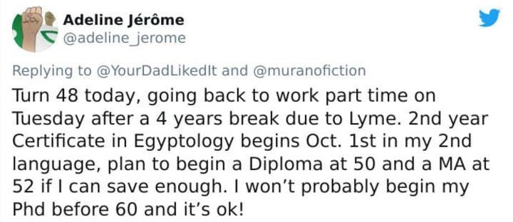 Text - Text - Adeline Jérôme @adeline_jerome Replying to @YourDadLikedIt and @muranofiction Turn 48 today, going back to work part time on Tuesday after a 4 years break due to Lyme. 2nd year Certificate in Egyptology begins Oct. 1st in my 2nd language, plan to begin a Diploma at 50 and a MA at 52 if I can save enough. I won't probably begin my Phd before 60 and it's ok!