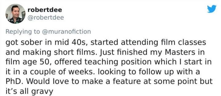 Text - Text - robertdee @robertdee Replying to @muranofiction got sober in mid 40s, started attending film classes and making short films. Just finished my Masters in film age 50, offered teaching position which I start in it in a couple of weeks. looking to follow up with a PhD. Would love to make a feature at some point but it's all gravy