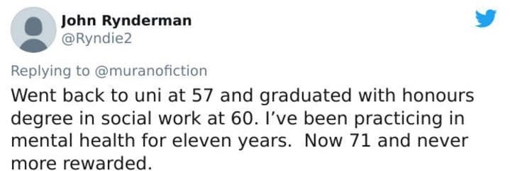 Text - Text - John Rynderman @Ryndie2 Replying to @muranofiction Went back to uni at 57 and graduated with honours degree in social work at 60. l've been practicing in mental health for eleven years. Now 71 and never more rewarded.