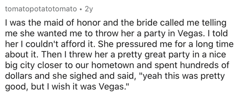 """Text - tomatopotatotomato • 2y I was the maid of honor and the bride called me telling me she wanted me to throw her a party in Vegas. I told her I couldn't afford it. She pressured me for a long time about it. Then I threw her a pretty great party in a nice big city closer to our hometown and spent hundreds of dollars and she sighed and said, """"yeah this was pretty good, but I wish it was Vegas."""""""