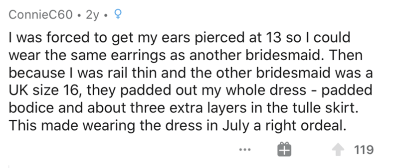 Text - ConnieC60 • 2y • ? I was forced to get my ears pierced at 13 so I could wear the same earrings as another bridesmaid. Then because I was rail thin and the other bridesmaid was a UK size 16, they padded out my whole dress - padded bodice and about three extra layers in the tulle skirt. This made wearing the dress in July a right ordeal. 119
