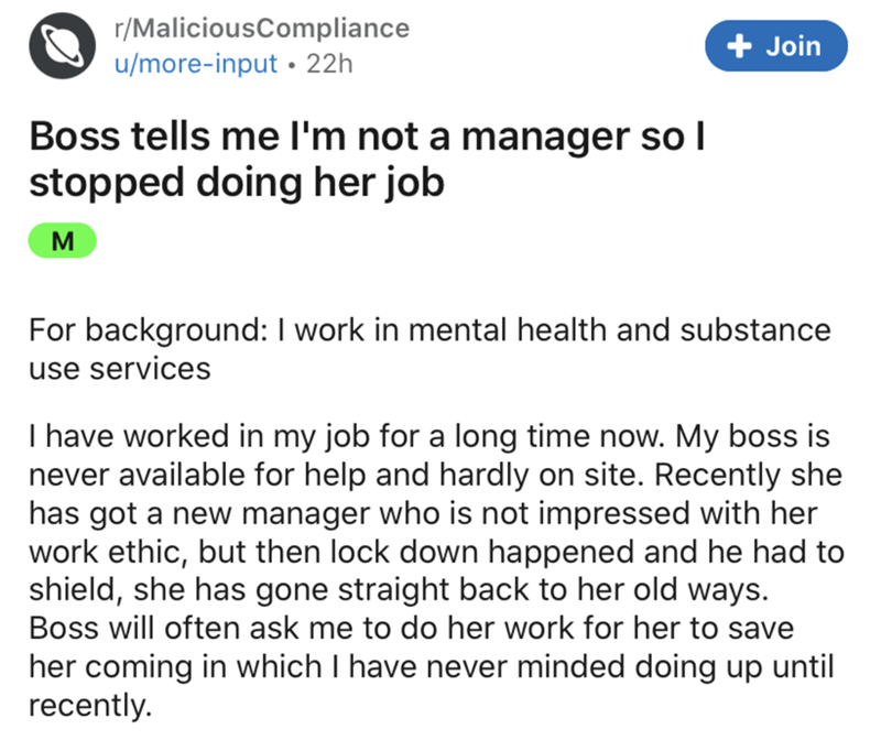 Text - r/MaliciousCompliance + Join u/more-input • 22h Boss tells me l'm not a manager so I stopped doing her job M For background: I work in mental health and substance use services I have worked in my job for a long time now. My boss is never available for help and hardly on site. Recently she has got a new manager who is not impressed with her work ethic, but then lock down happened and he had to shield, she has gone straight back to her old ways. Boss will often ask me to do her work for her