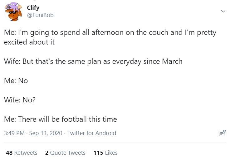 Text - Clify @FuniBob Me: I'm going to spend all afternoon on the couch and I'm pretty excited about it Wife: But that's the same plan as everyday since March Me: No Wife: No? Me: There will be football this time 3:49 PM Sep 13, 2020 · Twitter for Android 48 Retweets 2 Quote Tweets 115 Likes