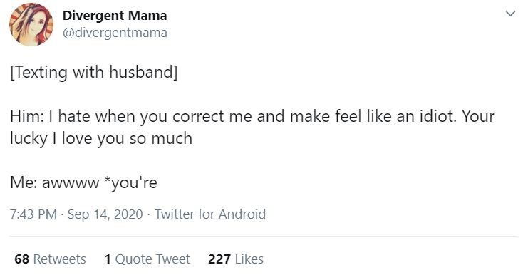 Text - Divergent Mama @divergentmama [Texting with husband] Him: I hate when you correct me and make feel like an idiot. Your lucky I love you so much Me: awwww *you're 7:43 PM Sep 14, 2020 · Twitter for Android 68 Retweets 1 Quote Tweet 227 Likes