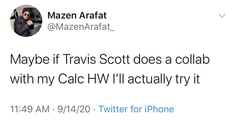 Text - Mazen Arafat @MazenArafat_ Maybe if Travis Scott does a collab with my Calc HW I'll actually try it 11:49 AM · 9/14/20 · Twitter for iPhone