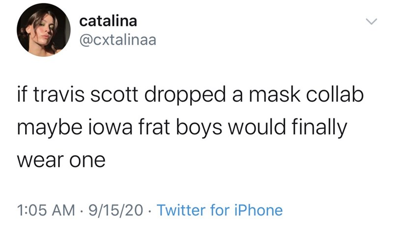 Text - catalina @cxtalinaa if travis scott dropped a mask collab maybe iowa frat boys would finally wear one 1:05 AM · 9/15/20 · Twitter for iPhone