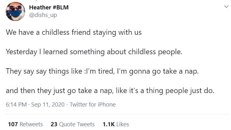 Text - Heather #BLM @dishs_up We have a childless friend staying with us Yesterday I learned something about childless people. They say say things like :I'm tired, I'm gonna go take a nap. and then they just go take a nap, like it's a thing people just do. 6:14 PM · Sep 11, 2020 · Twitter for iPhone 107 Retweets 23 Quote Tweets 1.1K Likes >