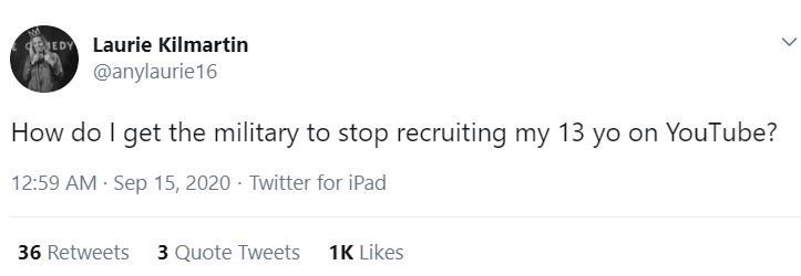 Text - EDY Laurie Kilmartin @anylaurie16 How do I get the military to stop recruiting my 13 yo on YouTube? 12:59 AM Sep 15, 2020 · Twitter for iPad 36 Retweets 3 Quote Tweets 1K Likes