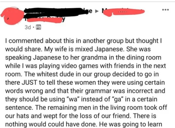 """Text - e M 3d · E I commented about this in another group but thought I would share. My wife is mixed Japanese. She was speaking Japanese to her grandma in the dining room while I was playing video games with friends in the next room. The whitest dude in our group decided to go in there JUST to tell these women they were using certain words wrong and that their grammar was incorrect and they should be using """"wa"""" instead of """"ga"""" in a certain sentence. The remaining men in the living room took off"""