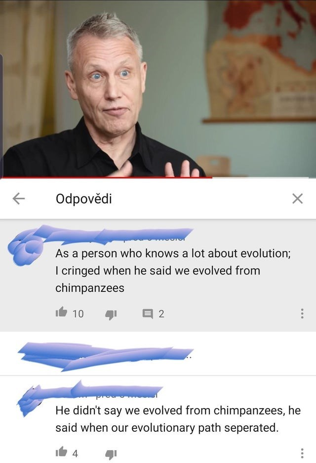 Text - Odpovědi As a person who knows a lot about evolution; I cringed when he said we evolved from chimpanzees 10 目2 He didn't say we evolved from chimpanzees, he said when our evolutionary path seperated. 4