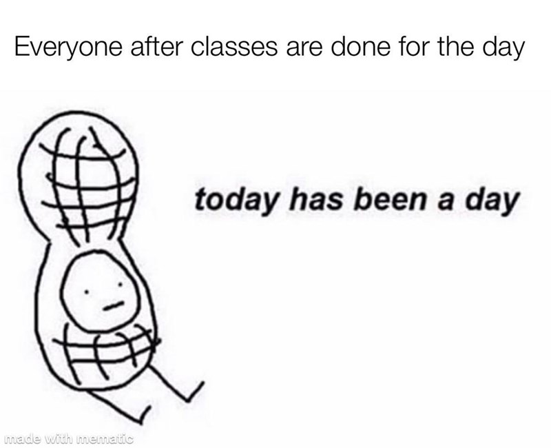 Text - Everyone after classes are done for the day today has been a day made with mematic