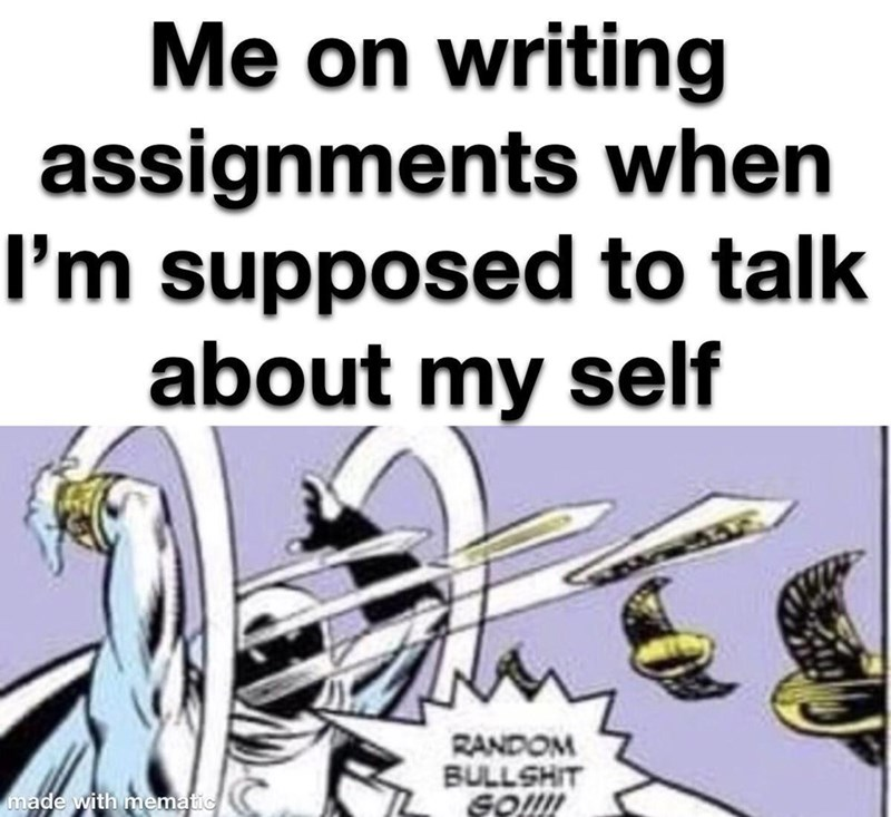 Text - Me on writing assignments when I'm supposed to talk about my self RANDOM BULLSHIT GO made with mematic