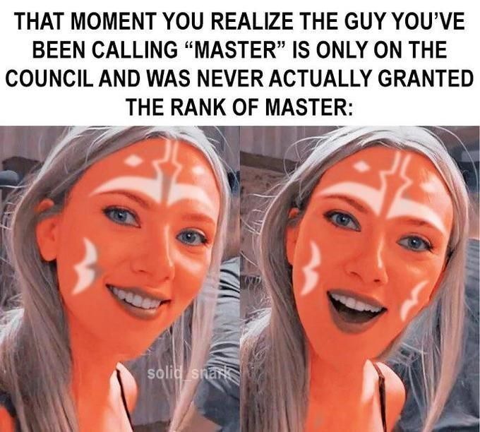 """Face - THAT MOMENT YOU REALIZE THE GUY YOU'VE BEEN CALLING """"MASTER"""" IS ONLY ON THE COUNCIL AND WAS NEVER ACTUALLY GRANTED THE RANK OF MASTER: solid snar"""