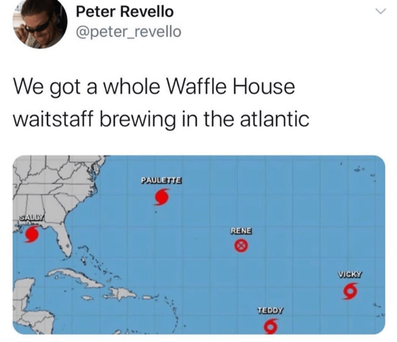 funny tweet about hurricanes having the same names as waffle house waitstaff | Peter Revello @peter_revello We got a whole Waffle House waitstaff brewing in the atlantic