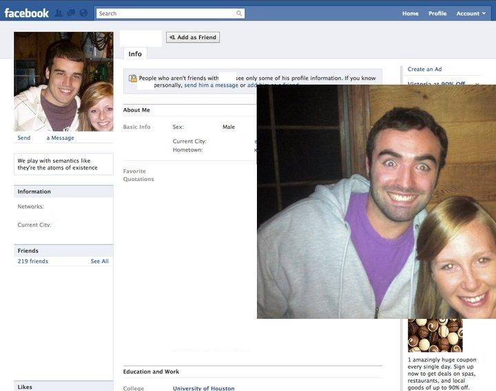 Photograph - facebook O Search Home Profile Account 1 Add as Friend Info Create an Ad see only some of his profile information. If you know People who aren't friends with personally, send him a message or add About Me Basic Info Sex: Male Send a Message Current City: Hometown: We play with semantics like they're the atoms of existence Favorite Quotations Information Networks: Current Citv Friends 219 friends See All 1 amazingly huge coupon every single day. Sign up now to get deals on spas. rest