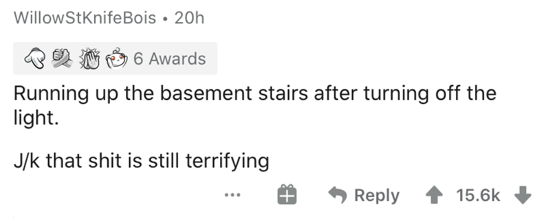 Text - WillowStKnifeBois • 20h 6 Awards Running up the basement stairs after turning off the light. J/k that shit is still terrifying Reply 15.6k ...