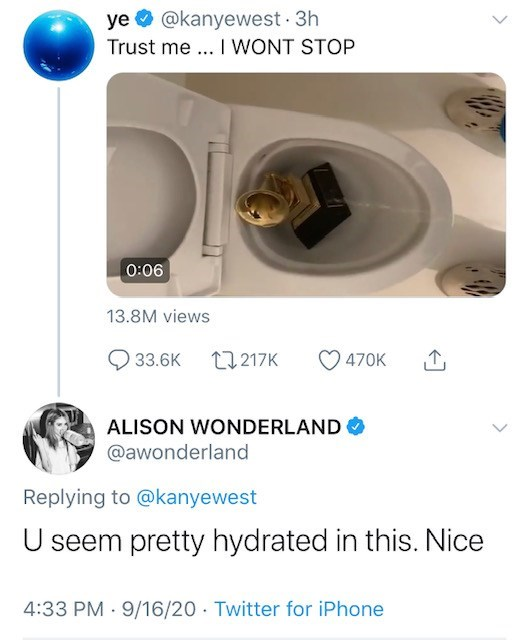 Toilet seat - ye O @kanyewest 3h Trust me ... I WONT STOP 0:06 13.8M views 33.6K 27 217K 470K ALISON WONDERLAND @awonderland Replying to @kanyewest U seem pretty hydrated in this. Nice 4:33 PM · 9/16/20 · Twitter for iPhone