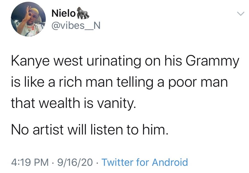 Text - Nielo @vibes_N Kanye west urinating on his Grammy is like a rich man telling a poor man that wealth is vanity. No artist will listen to him. 4:19 PM · 9/16/20 · Twitter for Android