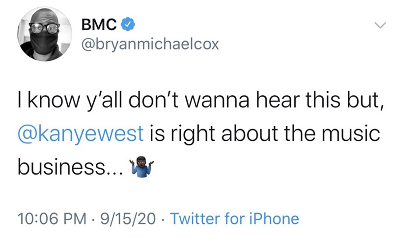 Text - BMC O @bryanmichaelcox I know y'all don't wanna hear this but, @kanyewest is right about the music business... 10:06 PM · 9/15/20 · Twitter for iPhone