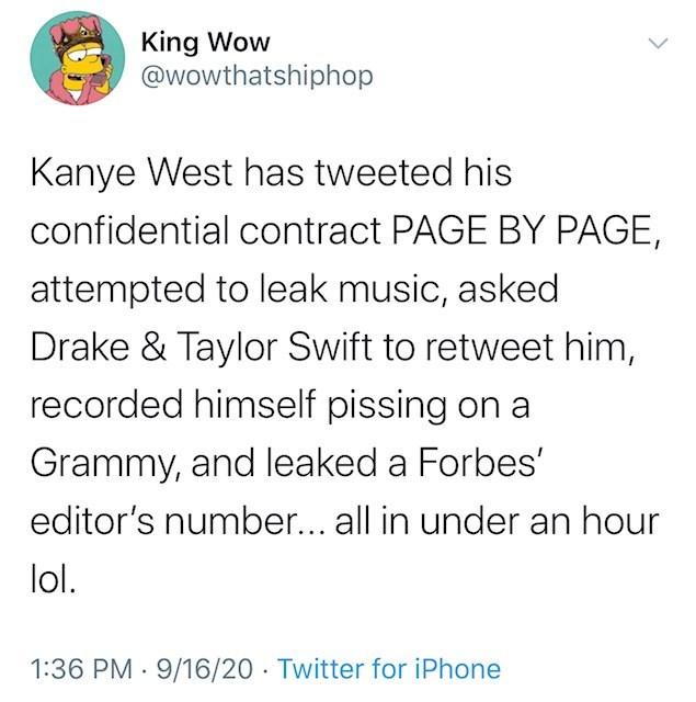 Text - King Wow @wowthatshiphop Kanye West has tweeted his confidential contract PAGE BY PAGE, attempted to leak music, asked Drake & Taylor Swift to retweet him, recorded himself pissing on a Grammy, and leaked a Forbes' editor's number... all in under an hour lol. 1:36 PM · 9/16/20 · Twitter for iPhone