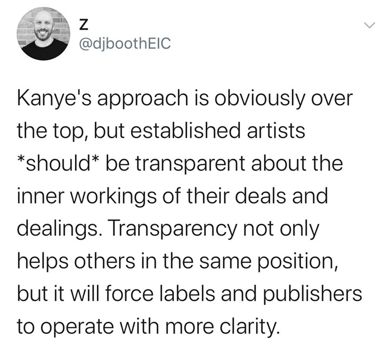 Text - @djboothEIC Kanye's approach is obviously over the top, but established artists *should* be transparent about the inner workings of their deals and dealings. Transparency not only helps others in the same position, but it will force labels and publishers to operate with more clarity. >
