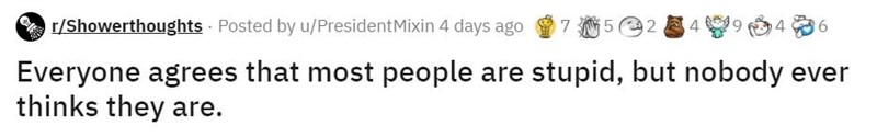 Text - r/Showerthoughts Posted by u/PresidentMixin 4 days ago 7 5 2 494 Everyone agrees that most people are stupid, but nobody ever thinks they are.