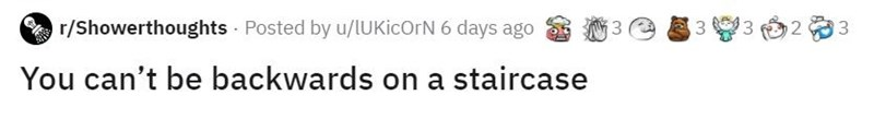 Text - O r/Showerthoughts Posted by u/lUKicOrN 6 days ago 3 You can't be backwards on a staircase 3. 2. 3. 3.