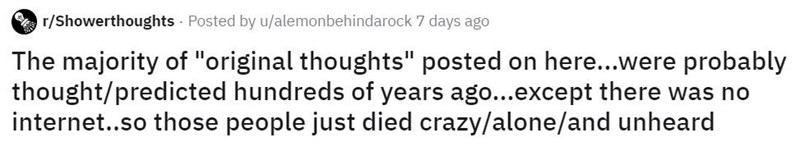 """Text - r/Showerthoughts - Posted by u/alemonbehindarock 7 days ago The majority of """"original thoughts"""" posted on here...were probably thought/predicted hundreds of years ago...except there was no internet..so those people just died crazy/alone/and unheard"""
