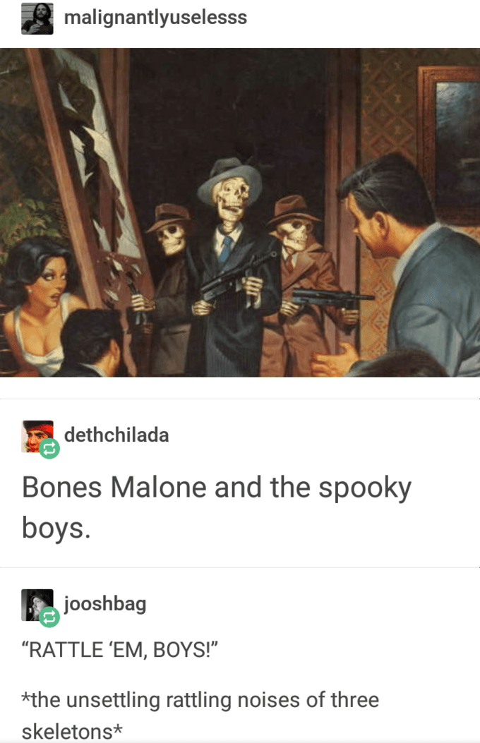 "Text - malignantlyuselesss dethchilada Bones Malone and the spooky boys. jooshbag ""RATTLE 'EM, BOYS!"" *the unsettling rattling noises of three skeletons*"