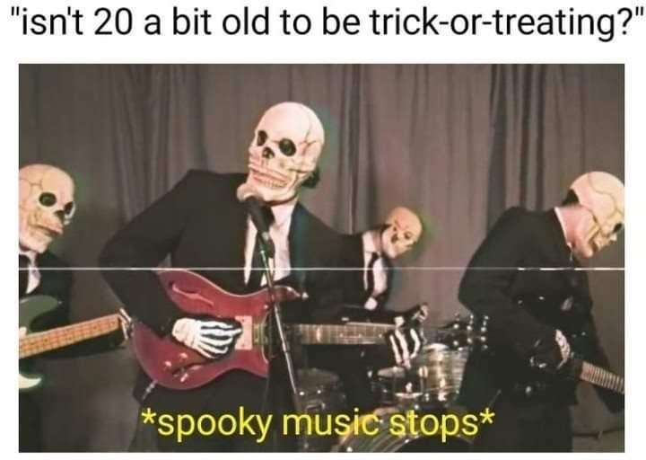 """Music - """"isn't 20 a bit old to be trick-or-treating?"""" *spooky muşic stops*"""