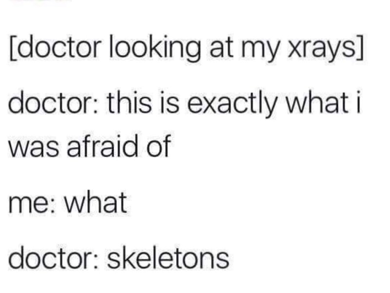 Text - [doctor looking at my xrays] doctor: this is exactly what i was afraid of me: what doctor: skeletons