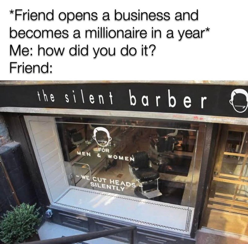 *Friend opens a business and becomes a millionaire in a year* Me: how did you do it? Friend: the silent barber FÖR MEN & WOMEN WE CUT HEADS SILENTLY