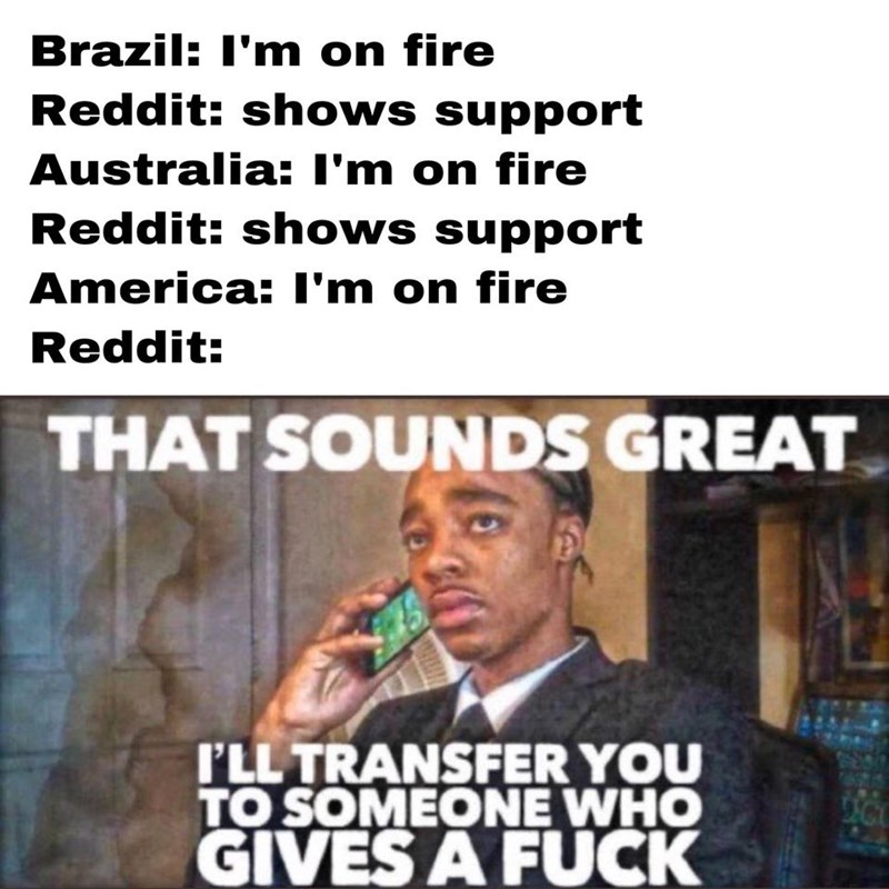 Text - Brazil: I'm on fire Reddit: shows support Australia: I'm on fire Reddit: shows support America: I'm on fire Reddit: THAT SOUNDS GREAT I'LL TRANSFER YOU TO SOMEONE WHO GIVES A FUCK