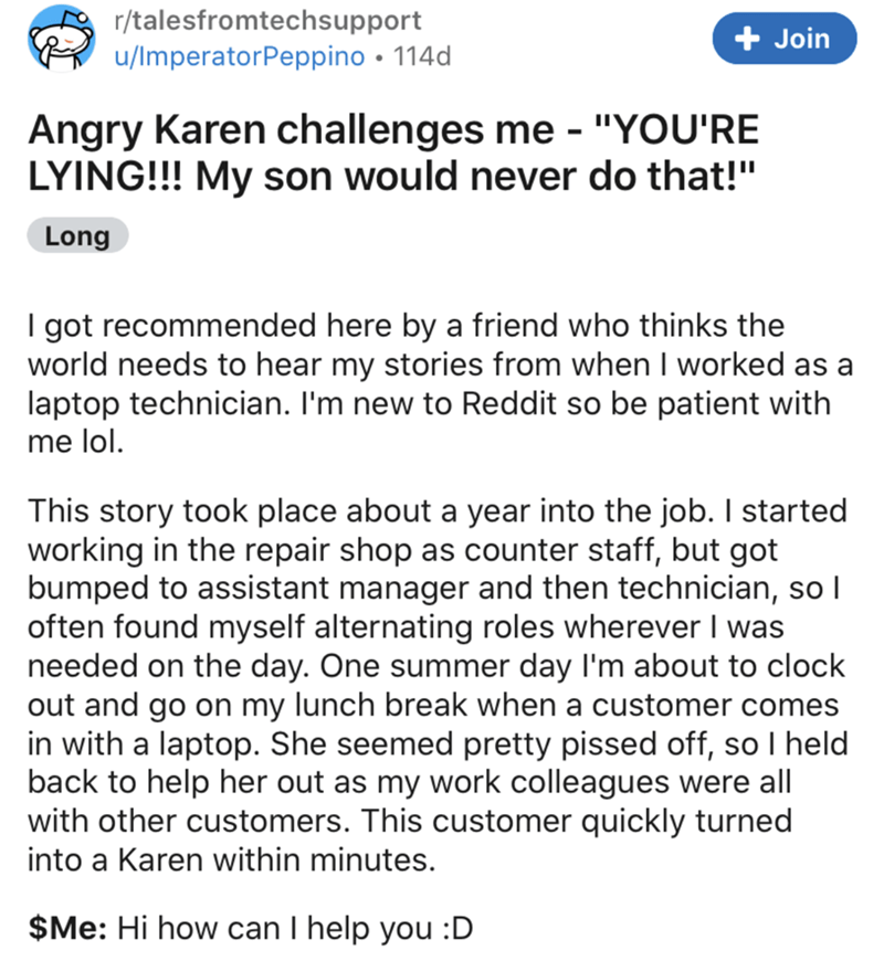 """Text - r/talesfromtechsupport u/ImperatorPeppino • 114d + Join Angry Karen challenges me - """"YOU'RE LYING!!! My son would never do that!"""" Long I got recommended here by a friend who thinks the world needs to hear my stories from when I worked as a laptop technician. I'm new to Reddit so be patient with me lol. This story took place about a year into the job. I started working in the repair shop as counter staff, but got bumped to assistant manager and then technician, so I often found myself alte"""