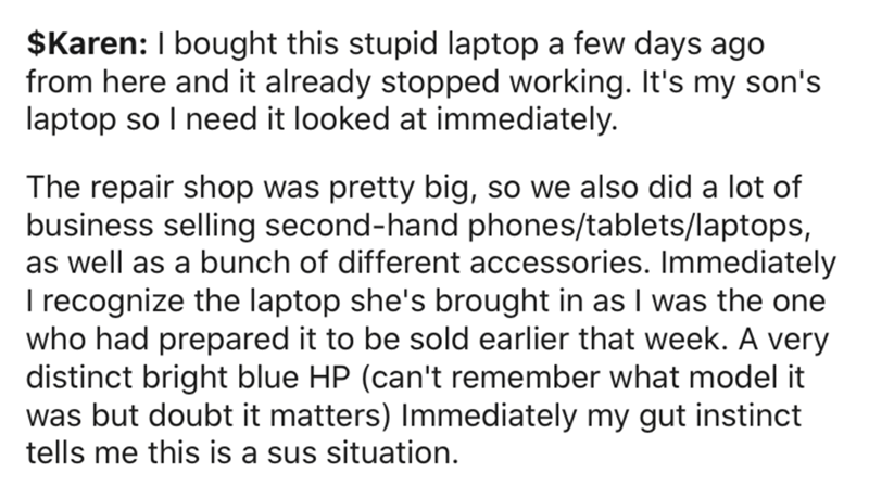 Text - $Karen: I bought this stupid laptop a few days ago from here and it already stopped working. It's my son's laptop so I need it looked at immediately. The repair shop was pretty big, so we also did a lot of business selling second-hand phones/tablets/laptops, as well as a bunch of different accessories. Immediately I recognize the laptop she's brought in as I was the one who had prepared it to be sold earlier that week. A very distinct bright blue HP (can't remember what model it was but d