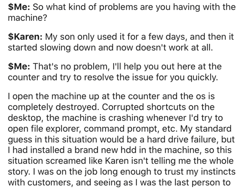 Text - $Me: So what kind of problems are you having with the machine? $Karen: My son only used it for a few days, and then it started slowing down and now doesn't work at all. $Me: That's no problem, l'll help you out here at the counter and try to resolve the issue for you quickly. I open the machine up at the counter and the os is completely destroyed. Corrupted shortcuts on the desktop, the machine is crashing whenever l'd try to open file explorer, command prompt, etc. My standard guess in t
