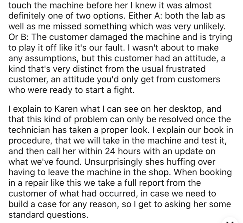 Text - touch the machine before her I knew it was almost definitely one of two options. Either A: both the lab as well as me missed something which was very unlikely. Or B: The customer damaged the machine and is trying to play it off like it's our fault. I wasn't about to make any assumptions, but this customer had an attitude, a kind that's very distinct from the usual frustrated customer, an attitude you'd only get from customers who were ready to start a fight. I explain to Karen what I can