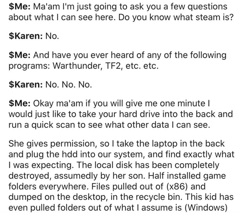 Text - $Me: Ma'am l'm just going to ask you a few questions about what I can see here. Do you know what steam is? $Karen: No. $Me: And have you ever heard of any of the following programs: Warthunder, TF2, etc. etc. $Karen: No. No. No. $Me: Okay ma'am if you will give me one minute I would just like to take your hard drive into the back and run a quick scan to see what other data I can see. She gives permission, so I take the laptop in the back and plug the hdd into our system, and find exactly